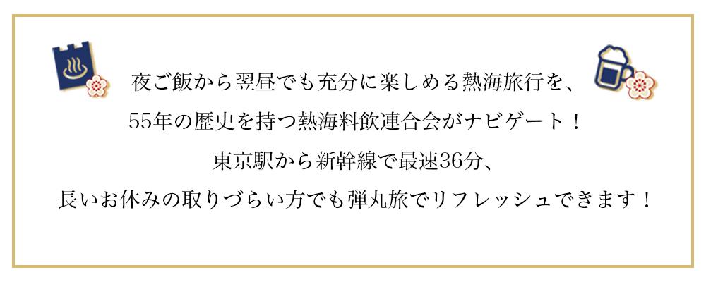 夜ご飯から翌昼でも充分に楽しめる熱海旅行を、55年の歴史を持つ熱海料飲連合会がナビゲート!東京駅から新幹線で最速36分、長いお休みの取りづらい方でもサクッとリフレッシュできます!